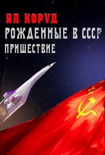 Рожденные в СССР. Часть Первая. Пришествие - Коруд Ал