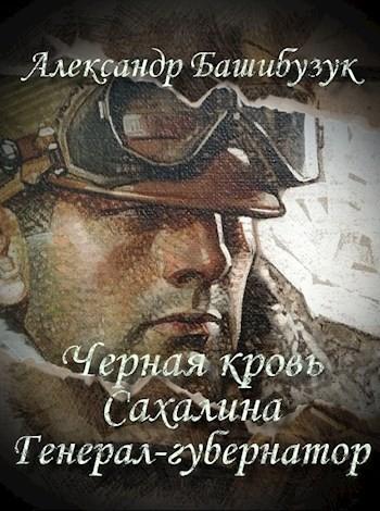 Черная кровь Сахалина. Генерал-губернатор. - Александр Башибузук