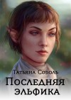 Последняя эльфийка - Татьяна Соболь