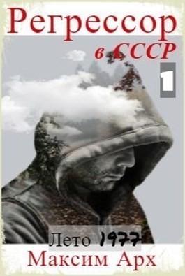 Регрессор в СССР. Лето 1977. Книга первая. (Отредактированный вариант) - Максим Арх