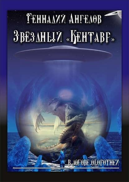 Звёздный «Кентавр». В логове оборотней - Геннадий Ангелов