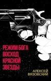 Режим бога. Восход Красной Звезды (#1) - Алексей Вязовский