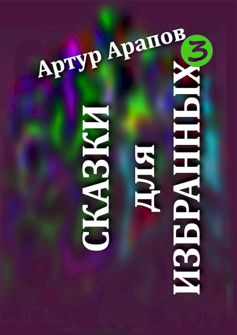 Сказки для избранных 3 - Артур Арапов