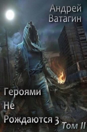 Героями не рождаются 3. Том II - Андрей Ватагин