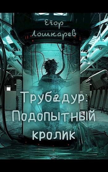 Трубадур: Подопытный кролик. - Егор Лошкарёв