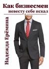 Как бизнесмен невесту себе искал - Надежда Ерёмина