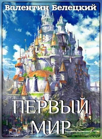 Первый мир. Книга первая - Валентин Белецкий