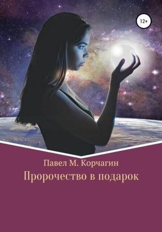 Пророчество в подарок - Павел М. Корчагин
