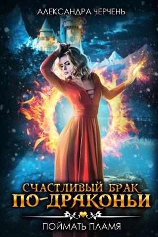 Счастливый брак по-драконьи 1. Поймать пламя - Александра Черчень