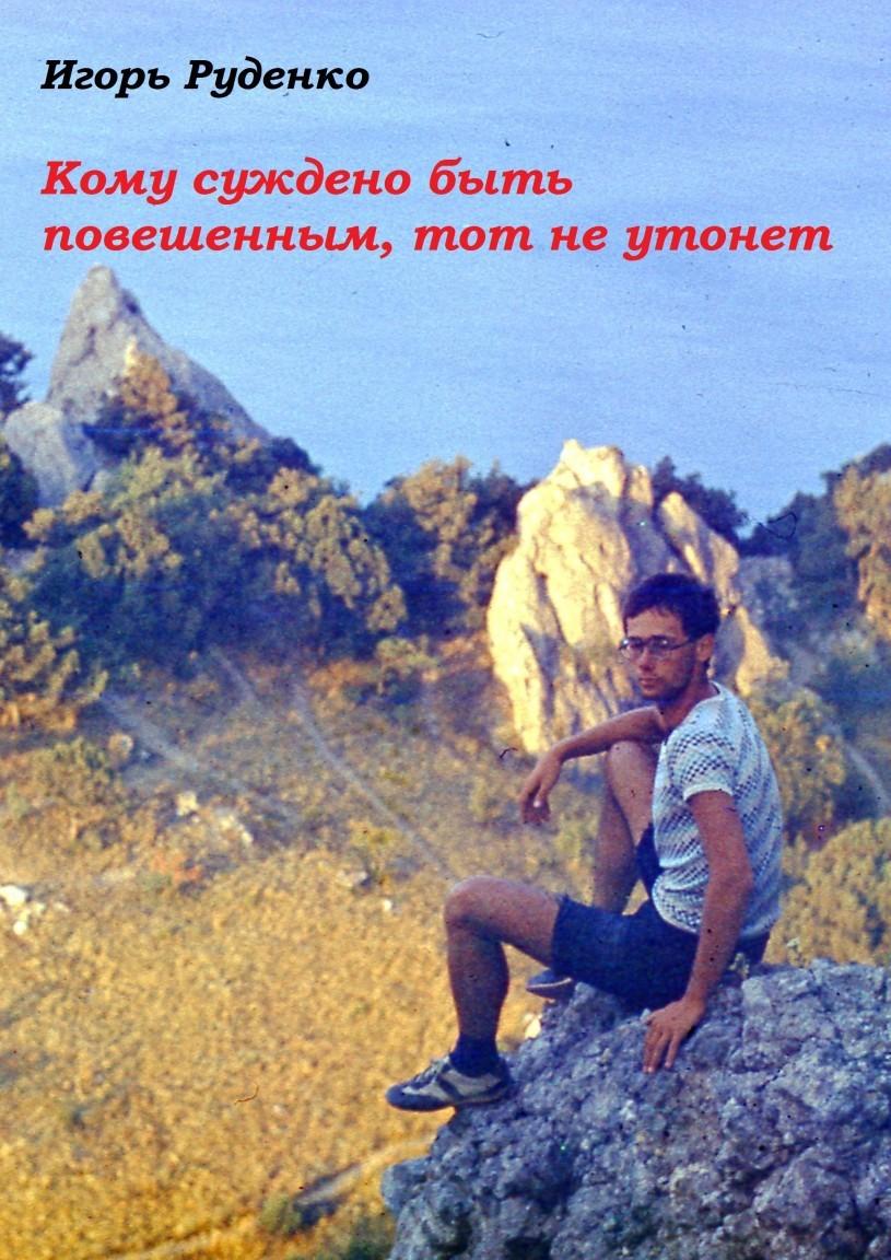Кому суждено быть повешенным, тот не утонет - Игорь Руденко, Современная проза