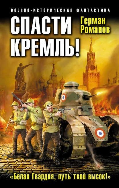 Спасти Кремль! «Белая Гвардия, путь твой высок!» - Герман Романов
