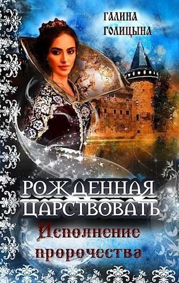 """Рожденная царствовать (книга 3, """"Исполнение пророчества"""") - Галина Голицына"""
