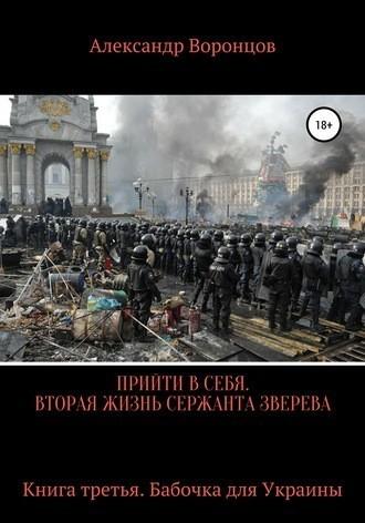 Прийти в себя. Вторая жизнь сержанта Зверева. Книга третья. Бабочка для Украины - Александр Воронцов
