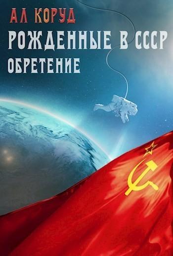 Рожденные в СССР. Часть вторая. Обретение - Коруд Ал