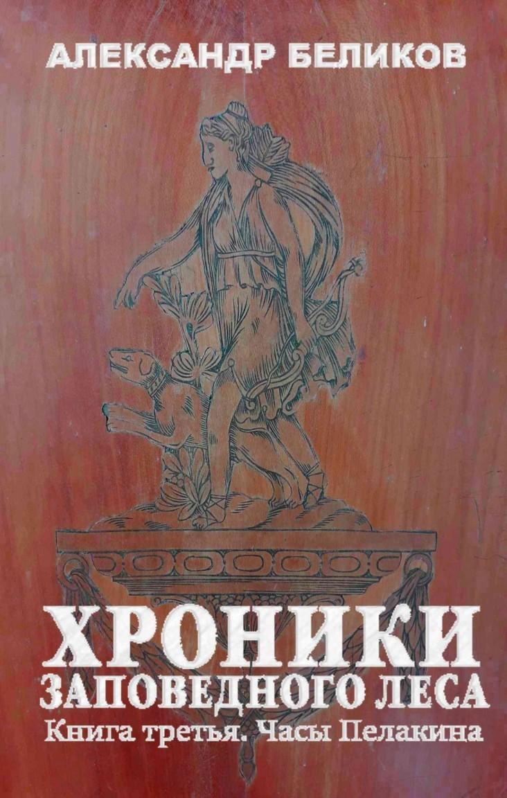 Хроники Заповедного Леса. Книга третья. Часы Пелакина - Александр Беликов