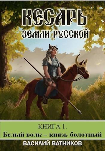 Кесарь земли Русской. Книга 1. Белый волк - Князь болотный - Василий