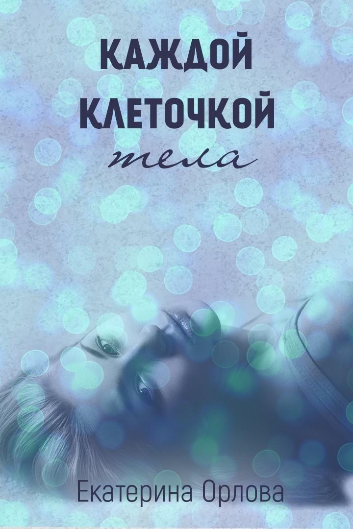 Каждой клеточкой тела - Екатерина Орлова