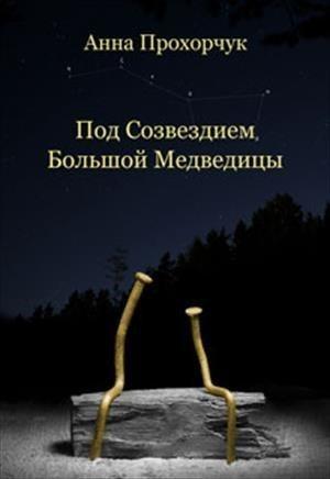 Под созвездием Большой Медведицы - Анна Прохорчук