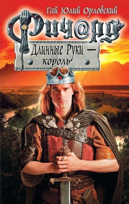 Ричард Длинные Руки – король - Гай Юлий Орловский