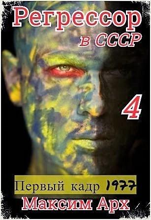 Регрессор в СССР. Первый кадр 1977. Книга 4. - Максим Арх