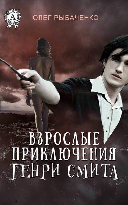 Взрослые приключения Генри Смита - Олег Рыбаченко