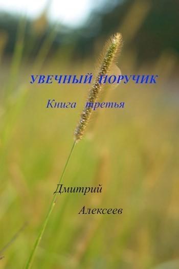 УВЕЧНЫЙ ПОРУЧИК. КНИГА ТРЕТЬЯ - Дмитрий Алексеев