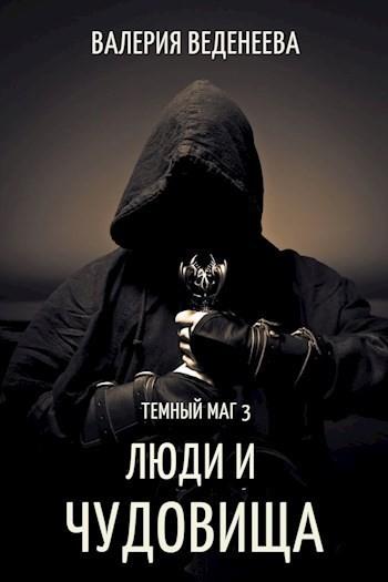 Люди и чудовища. (Темный маг - 3) - Валерия Веденеева
