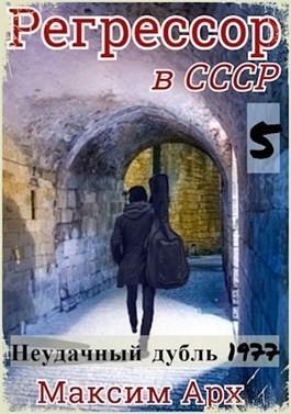 Регрессор в СССР. Неудачный дубль 1977. Книга 5. - Максим Арх