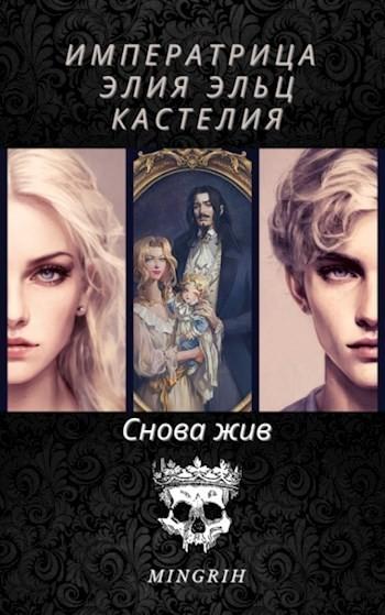 """Императрица Элия Эльц Кастелия - Книга 1 """"Снова жив"""" - Mingrih"""