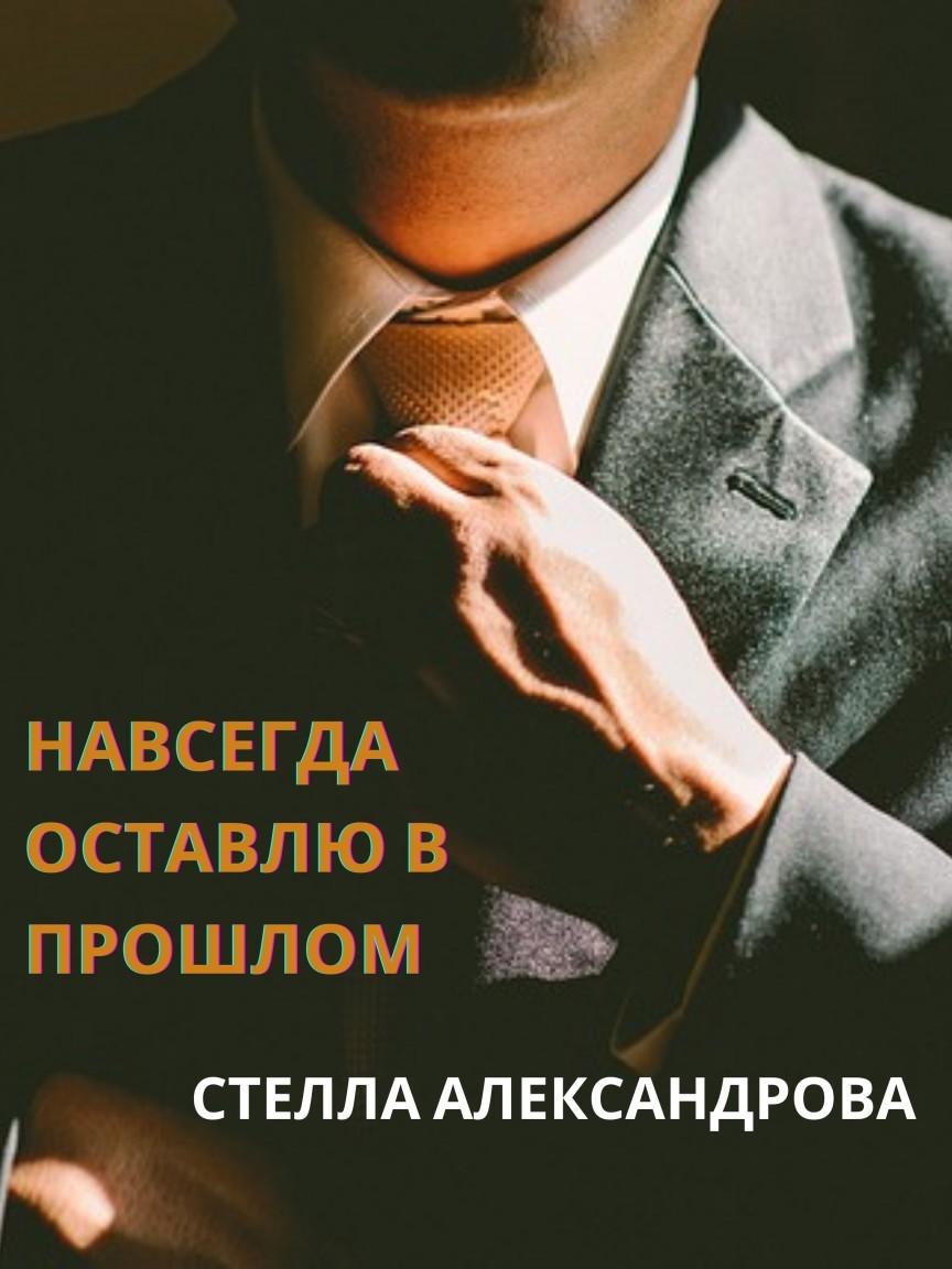 Навсегда оставлю в прошлом - Стелла Александрова