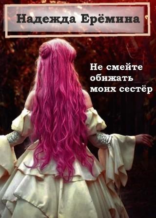 Не смейте обижать моих сестёр - Надежда Ерёмина