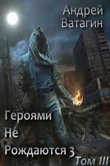 Героями не рождаются 3. Том III - Андрей Ватагин