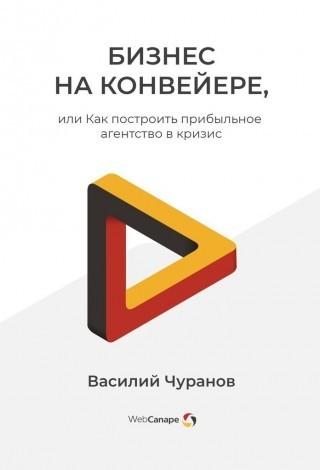 Бизнес на конвейере, или Как построить прибыльное агентство в кризис - Василий Чуранов