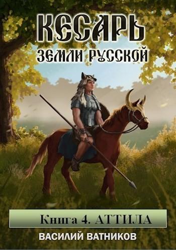 Кесарь земли Русской. Часть 4. Аттила - Василий