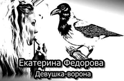 Девушка ворона - Екатерина Владимировна Федорова