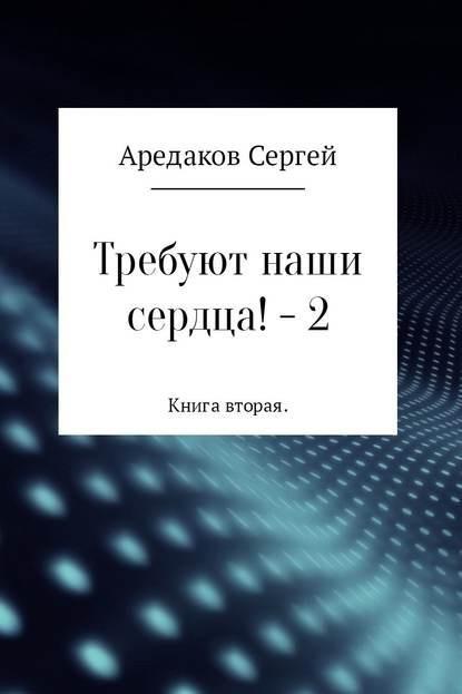 Требуют наши сердца!– 2 - Сергей Александрович Аредаков