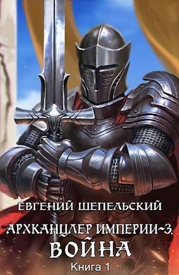 Архканцлер империи 3. Война. Том 1 - Шепельский Евгений